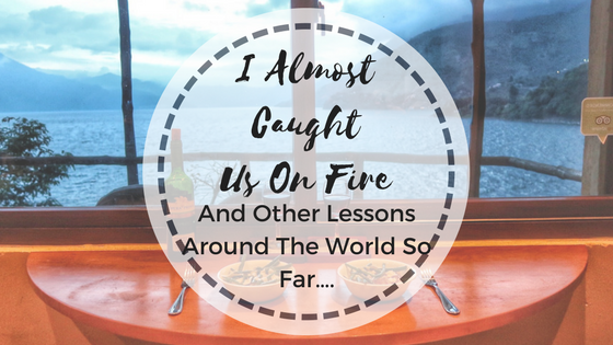 I Almost Caught Us On Fire And Other Lessons Around The World So Far